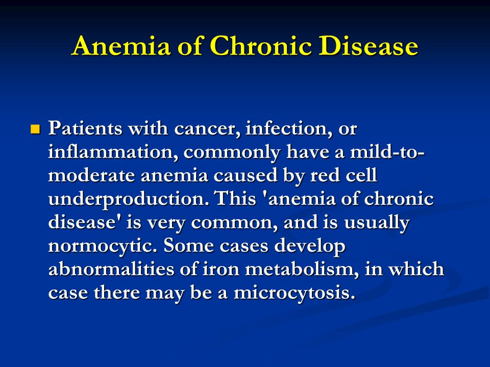 Anemia of Chronic Disease Patients with cancer, infection, or inflammation, commonly have a mild-to- moderate anemia caused by red cell underproduction.