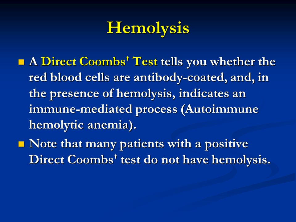Hemolysis A Direct Coombs Test tells you whether the red blood cells are antibody-coated, and, in the presence of hemolysis, indicates an immune-mediated process (Autoimmune hemolytic anemia).
