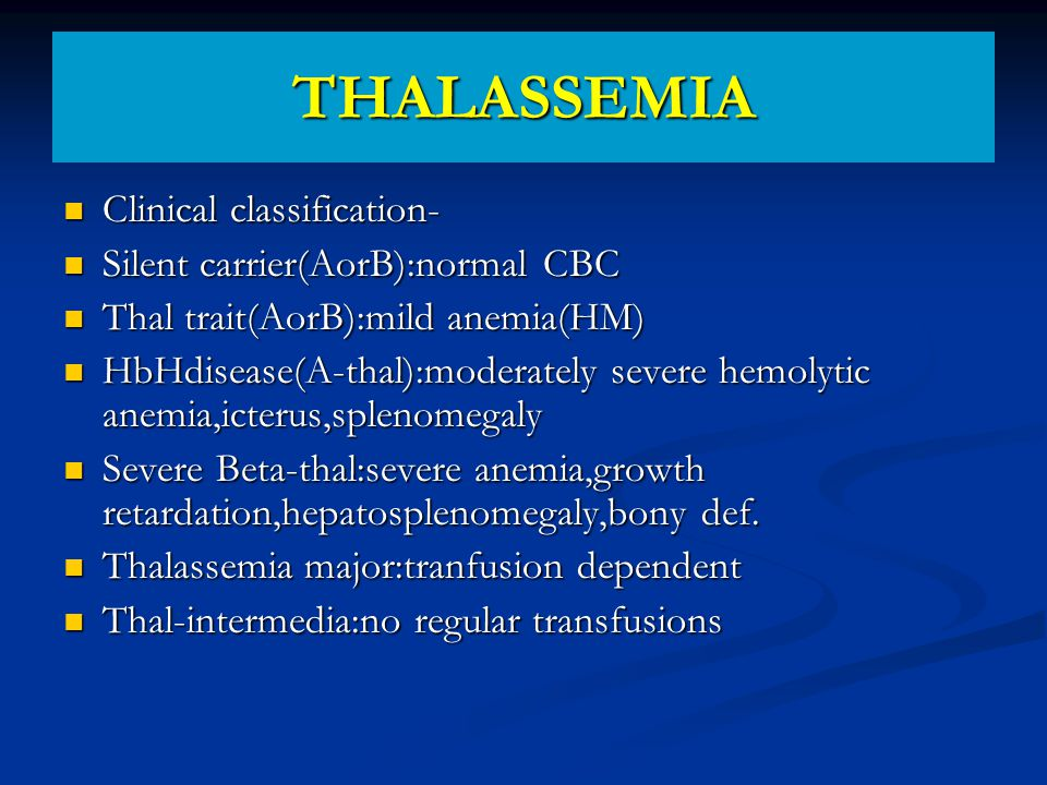 THALASSEMIA Clinical classification- Clinical classification- Silent carrier(AorB):normal CBC Silent carrier(AorB):normal CBC Thal trait(AorB):mild anemia(HM) Thal trait(AorB):mild anemia(HM) HbHdisease(A-thal):moderately severe hemolytic anemia,icterus,splenomegaly HbHdisease(A-thal):moderately severe hemolytic anemia,icterus,splenomegaly Severe Beta-thal:severe anemia,growth retardation,hepatosplenomegaly,bony def.