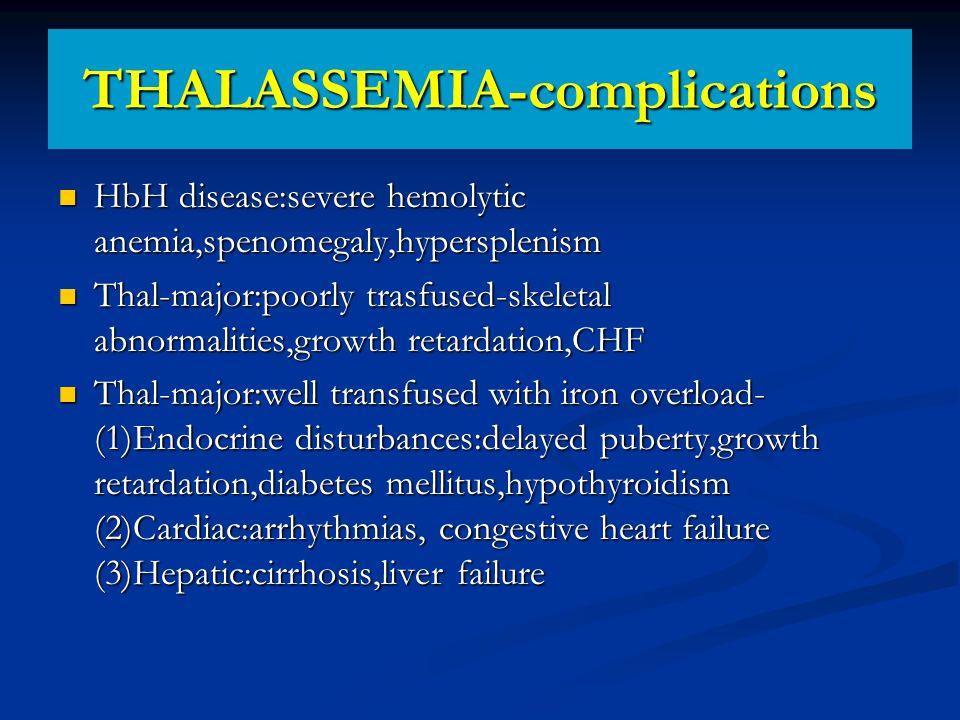 THALASSEMIA-complications HbH disease:severe hemolytic anemia,spenomegaly,hypersplenism HbH disease:severe hemolytic anemia,spenomegaly,hypersplenism Thal-major:poorly trasfused-skeletal abnormalities,growth retardation,CHF Thal-major:poorly trasfused-skeletal abnormalities,growth retardation,CHF Thal-major:well transfused with iron overload- (1)Endocrine disturbances:delayed puberty,growth retardation,diabetes mellitus,hypothyroidism (2)Cardiac:arrhythmias, congestive heart failure (3)Hepatic:cirrhosis,liver failure Thal-major:well transfused with iron overload- (1)Endocrine disturbances:delayed puberty,growth retardation,diabetes mellitus,hypothyroidism (2)Cardiac:arrhythmias, congestive heart failure (3)Hepatic:cirrhosis,liver failure