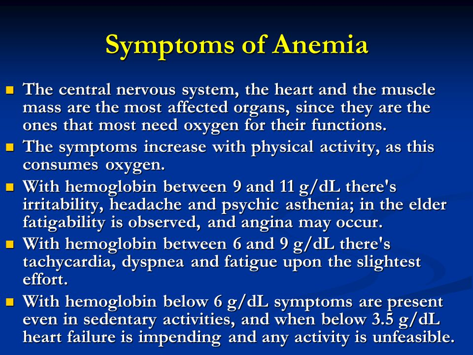 Symptoms of Anemia The central nervous system, the heart and the muscle mass are the most affected organs, since they are the ones that most need oxygen for their functions.