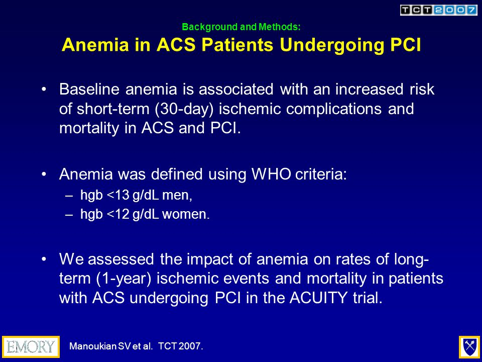 Background and Methods: Anemia in ACS Patients Undergoing PCI Baseline anemia is associated with an increased risk of short-term (30-day) ischemic complications and mortality in ACS and PCI.