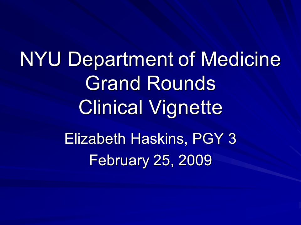 NYU Department of Medicine Grand Rounds Clinical Vignette Elizabeth Haskins, PGY 3 February 25, 2009
