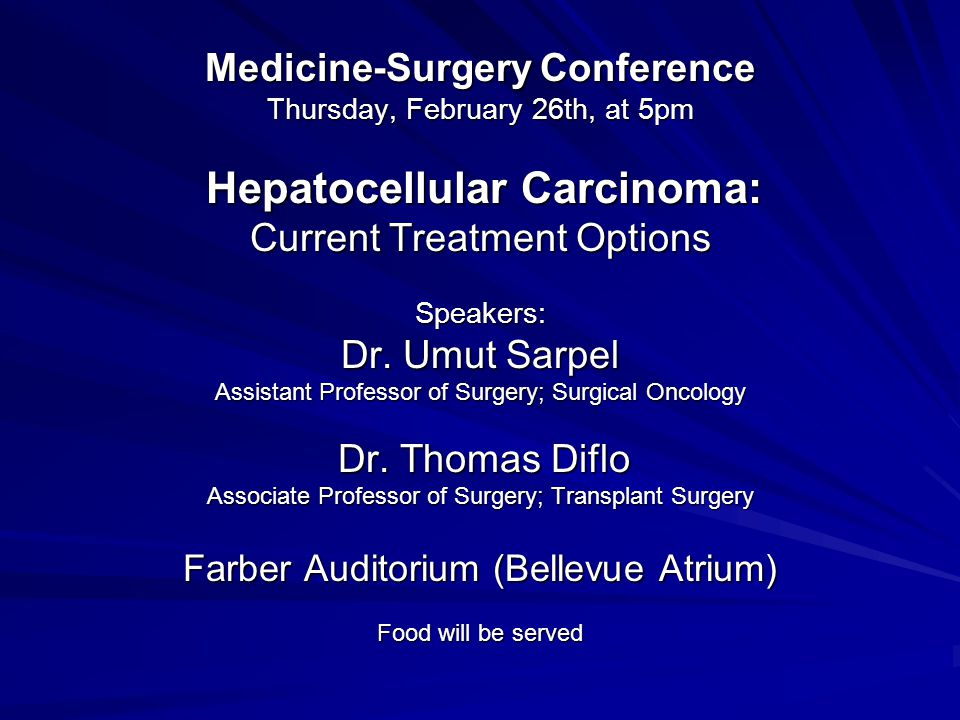 Medicine-Surgery Conference Thursday, February 26th, at 5pm Hepatocellular Carcinoma: Hepatocellular Carcinoma: Current Treatment Options Speakers: Dr.