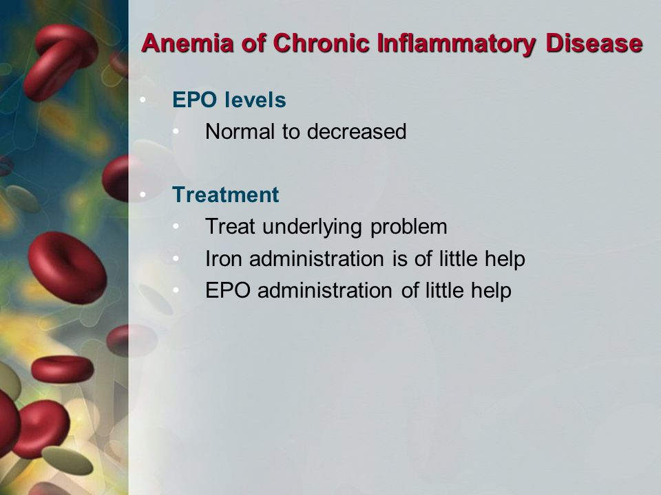 Anemia of Chronic Inflammatory Disease EPO levels Normal to decreased Treatment Treat underlying problem Iron administration is of little help EPO administration of little help