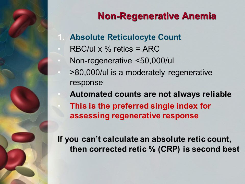 Non-Regenerative Anemia 1.Absolute Reticulocyte Count RBC/ul x % retics = ARC Non-regenerative <50,000/ul >80,000/ul is a moderately regenerative response Automated counts are not always reliable This is the preferred single index for assessing regenerative response If you can't calculate an absolute retic count, then corrected retic % (CRP) is second best
