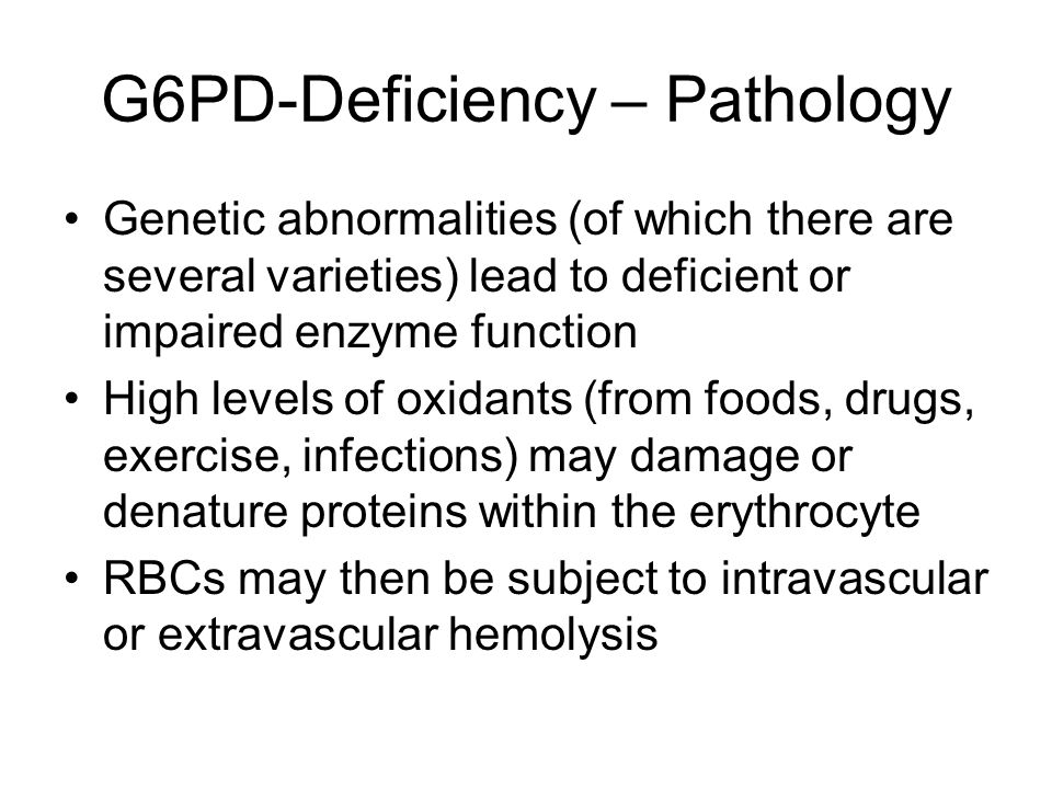 G6PD-Deficiency – Pathology Genetic abnormalities (of which there are several varieties) lead to deficient or impaired enzyme function High levels of oxidants (from foods, drugs, exercise, infections) may damage or denature proteins within the erythrocyte RBCs may then be subject to intravascular or extravascular hemolysis