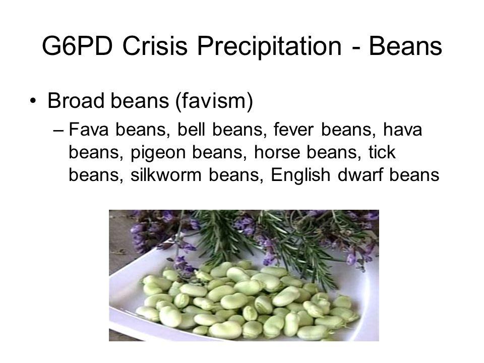 G6PD Crisis Precipitation - Beans Broad beans (favism) –Fava beans, bell beans, fever beans, hava beans, pigeon beans, horse beans, tick beans, silkworm beans, English dwarf beans