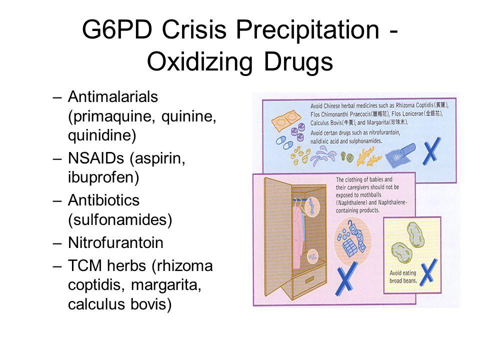 G6PD Crisis Precipitation - Oxidizing Drugs –Antimalarials (primaquine, quinine, quinidine) –NSAIDs (aspirin, ibuprofen) –Antibiotics (sulfonamides) –Nitrofurantoin –TCM herbs (rhizoma coptidis, margarita, calculus bovis)