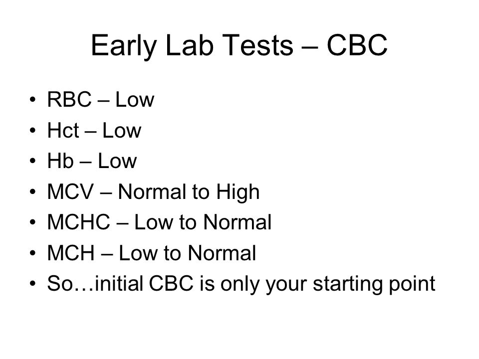 Early Lab Tests – CBC RBC – Low Hct – Low Hb – Low MCV – Normal to High MCHC – Low to Normal MCH – Low to Normal So…initial CBC is only your starting point
