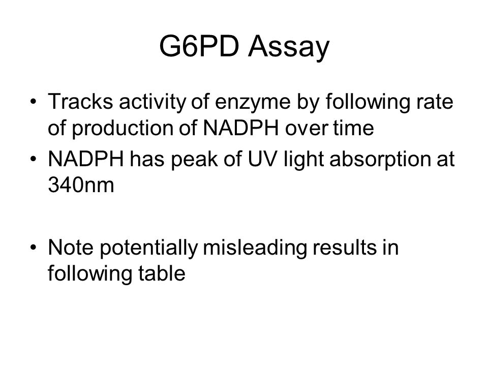G6PD Assay Tracks activity of enzyme by following rate of production of NADPH over time NADPH has peak of UV light absorption at 340nm Note potentially misleading results in following table