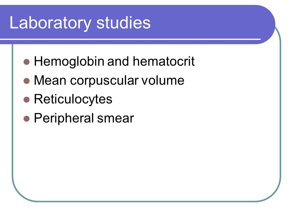 Laboratory studies Hemoglobin and hematocrit Mean corpuscular volume Reticulocytes Peripheral smear