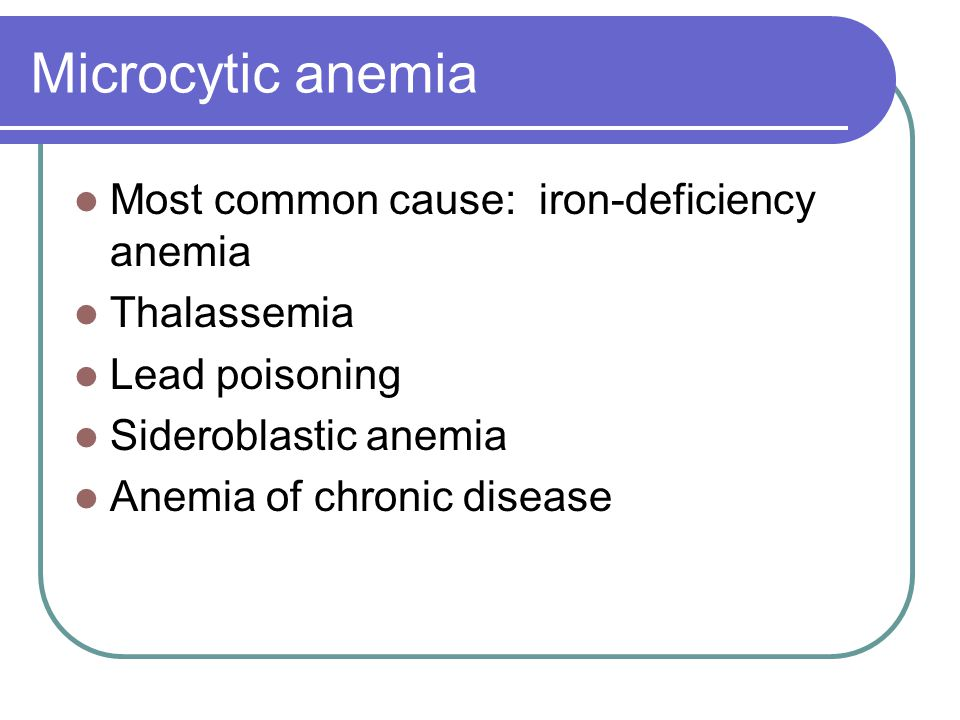 Microcytic anemia Most common cause: iron-deficiency anemia Thalassemia Lead poisoning Sideroblastic anemia Anemia of chronic disease