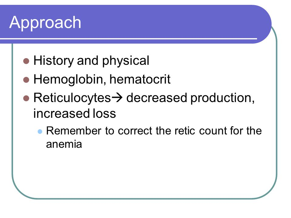 Approach History and physical Hemoglobin, hematocrit Reticulocytes  decreased production, increased loss Remember to correct the retic count for the