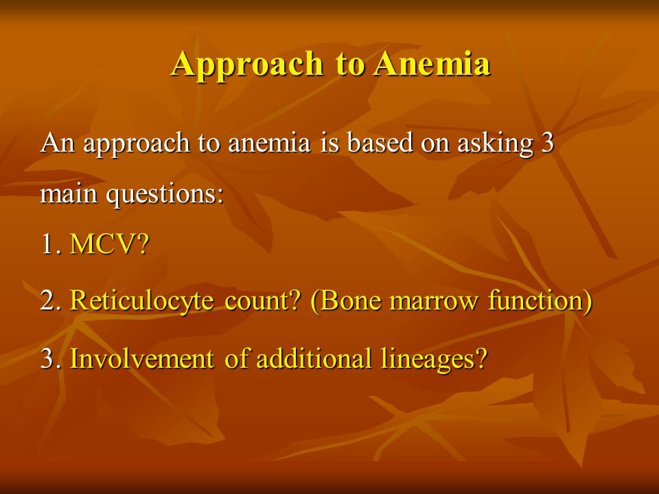 An approach to anemia is based on asking 3 main questions: 1. MCV? 2. Reticulocyte count? (Bone marrow function) 3. Involvement of additional lineages