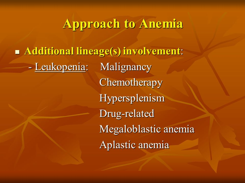 Approach to Anemia Additional lineage(s) involvement: Additional lineage(s) involvement: - Leukopenia: Malignancy - Leukopenia: Malignancy Chemotherap