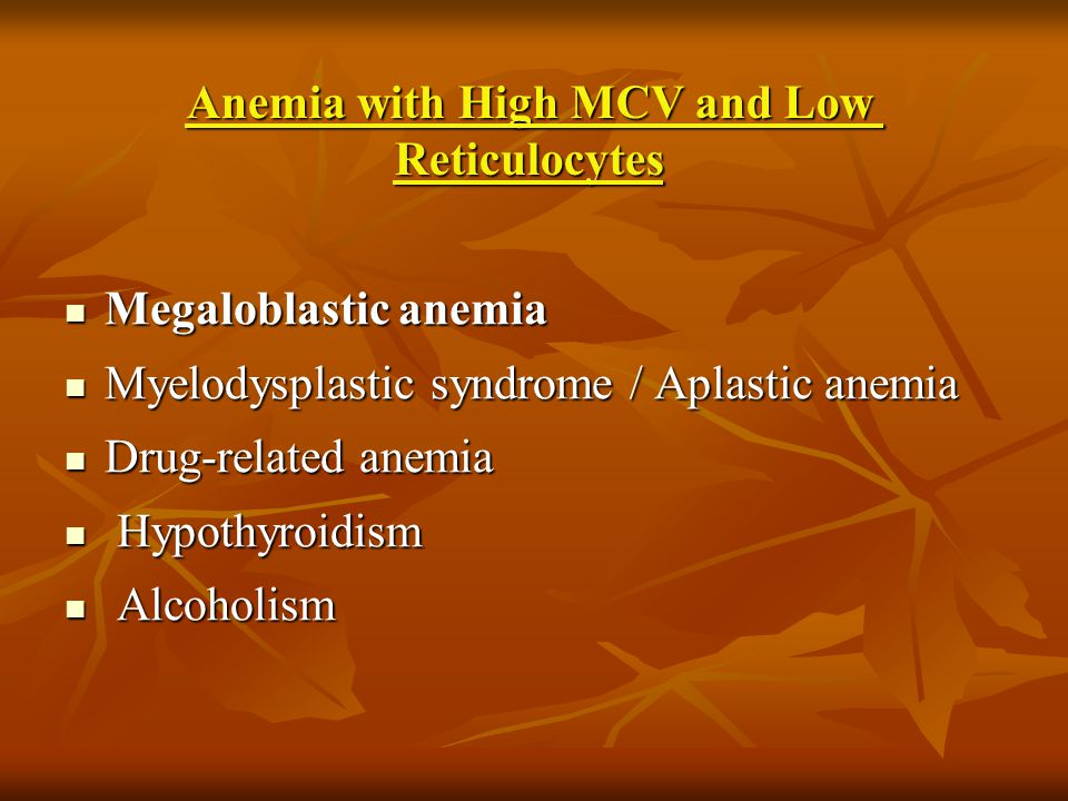 Anemia with High MCV and Low Reticulocytes Megaloblastic anemia Megaloblastic anemia Myelodysplastic syndrome / Aplastic anemia Myelodysplastic syndro
