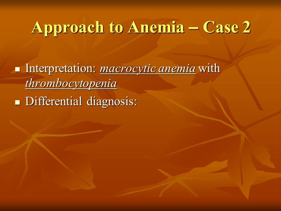 Approach to Anemia – Case 2 Interpretation: macrocytic anemia with thrombocytopenia Interpretation: macrocytic anemia with thrombocytopenia Differenti