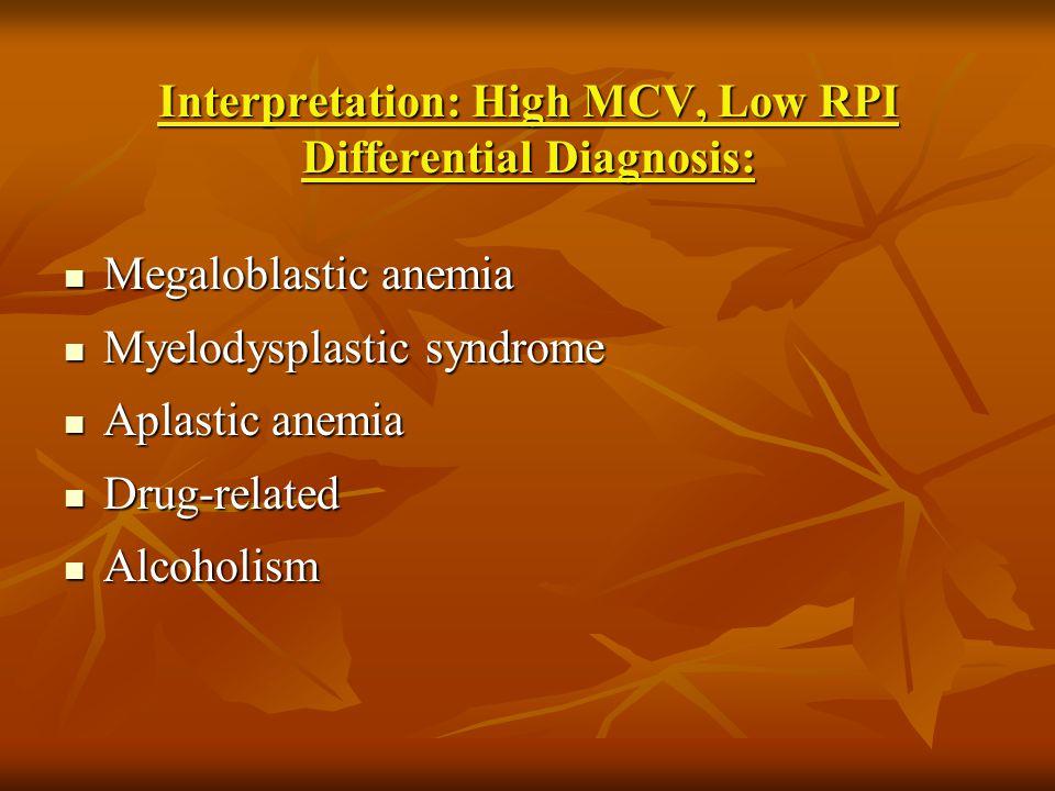 Interpretation: High MCV, Low RPI Differential Diagnosis: Megaloblastic anemia Megaloblastic anemia Myelodysplastic syndrome Myelodysplastic syndrome