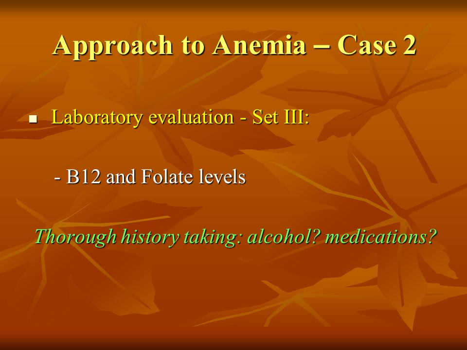 Approach to Anemia – Case 2 Laboratory evaluation - Set III: Laboratory evaluation - Set III: - B12 and Folate levels - B12 and Folate levels Thorough