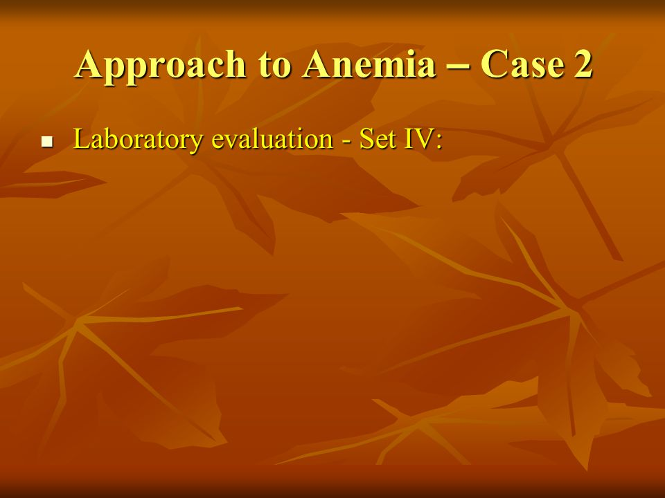 Approach to Anemia – Case 2 Laboratory evaluation - Set IV: Laboratory evaluation - Set IV: