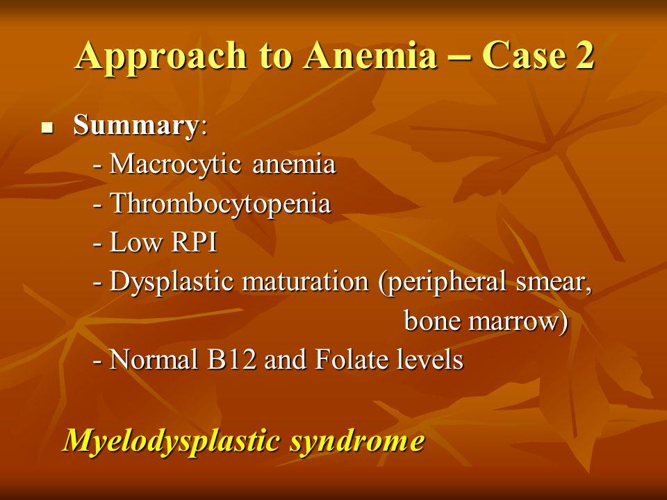 Approach to Anemia – Case 2 Summary: Summary: - Macrocytic anemia - Macrocytic anemia - Thrombocytopenia - Thrombocytopenia - Low RPI - Low RPI - Dysp
