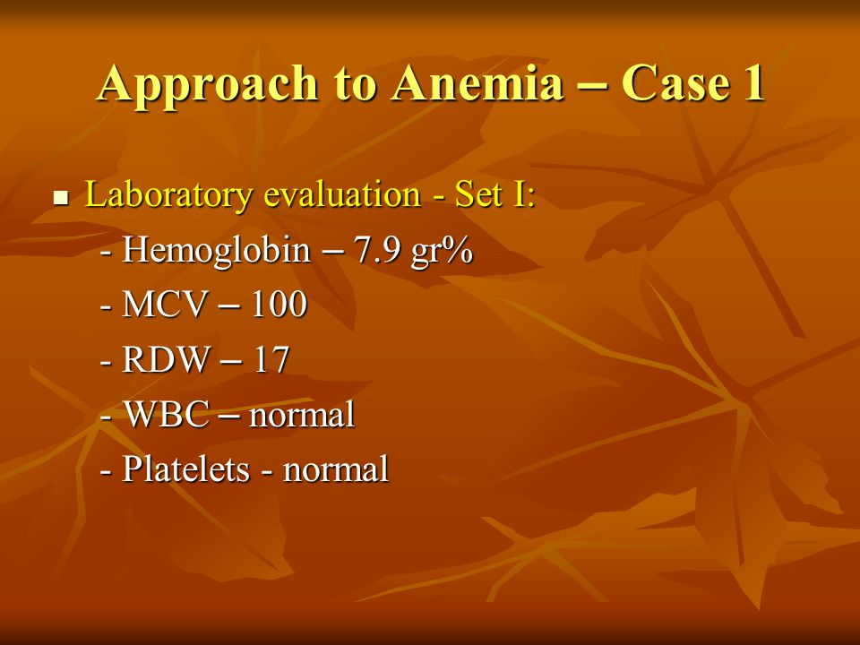 Approach to Anemia – Case 1 Interpretation: macrocytic anemia Interpretation: macrocytic anemia Differential diagnosis: Differential diagnosis: - Megaloblastic anemia - Megaloblastic anemia - Hemolytic anemia - Hemolytic anemia - Myelodysplastic syndrome/Aplastic anemia - Myelodysplastic syndrome/Aplastic anemia - Other - Other