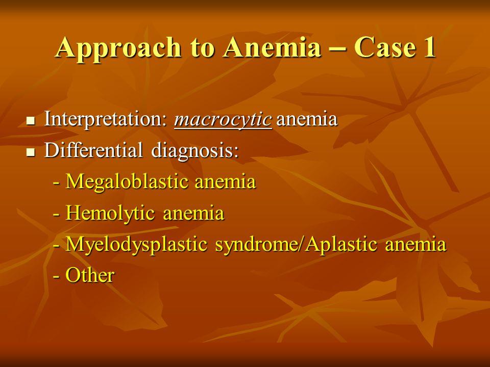 Approach to Anemia – Case 1 Interpretation: macrocytic anemia Interpretation: macrocytic anemia Differential diagnosis: Differential diagnosis: - Mega