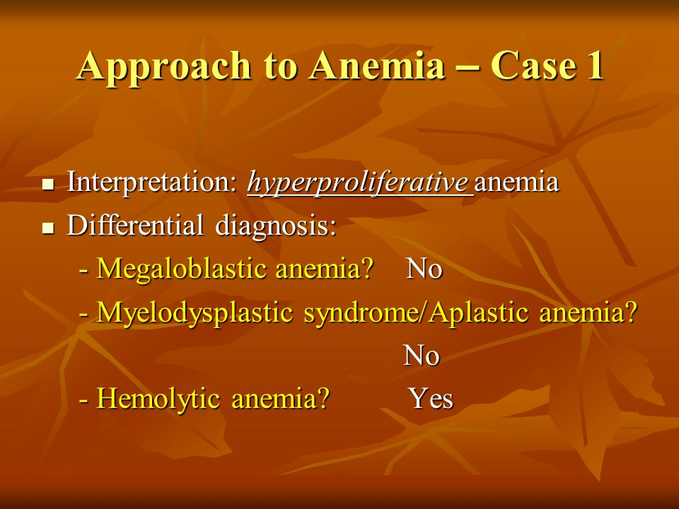 Approach to Anemia Additional lineage(s) involvement: Additional lineage(s) involvement: - Leukopenia: Malignancy - Leukopenia: Malignancy Chemotherapy Chemotherapy Hypersplenism Hypersplenism Drug-related Drug-related Megaloblastic anemia Megaloblastic anemia Aplastic anemia Aplastic anemia