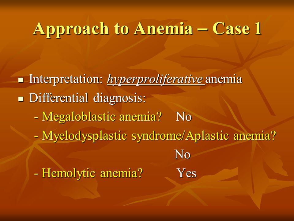 Approach to Anemia – Case 1 Interpretation: hyperproliferative anemia Interpretation: hyperproliferative anemia Differential diagnosis: Differential d