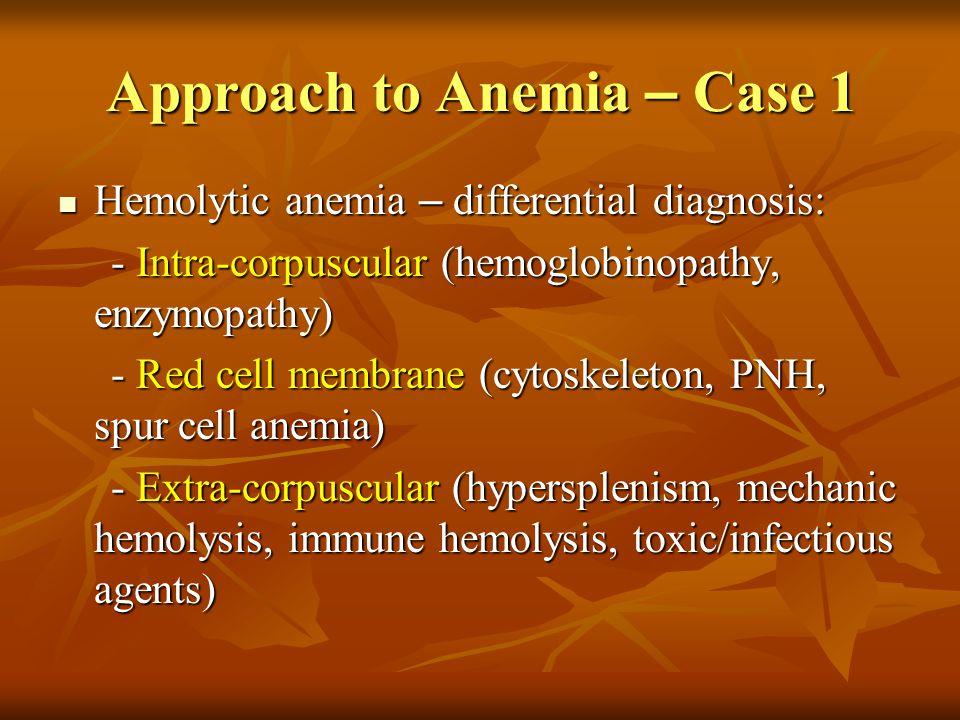 Approach to Anemia – Case 1 Hemolytic anemia – differential diagnosis: Hemolytic anemia – differential diagnosis: - Intra-corpuscular (hemoglobinopath