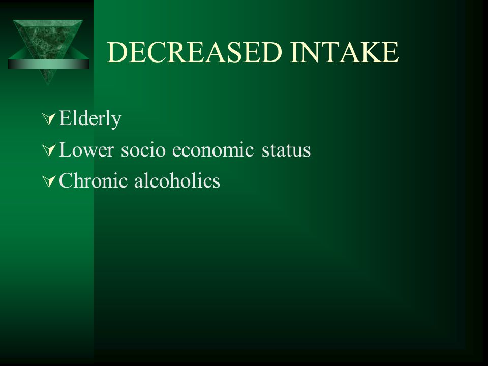 DECREASED INTAKE  Elderly  Lower socio economic status  Chronic alcoholics