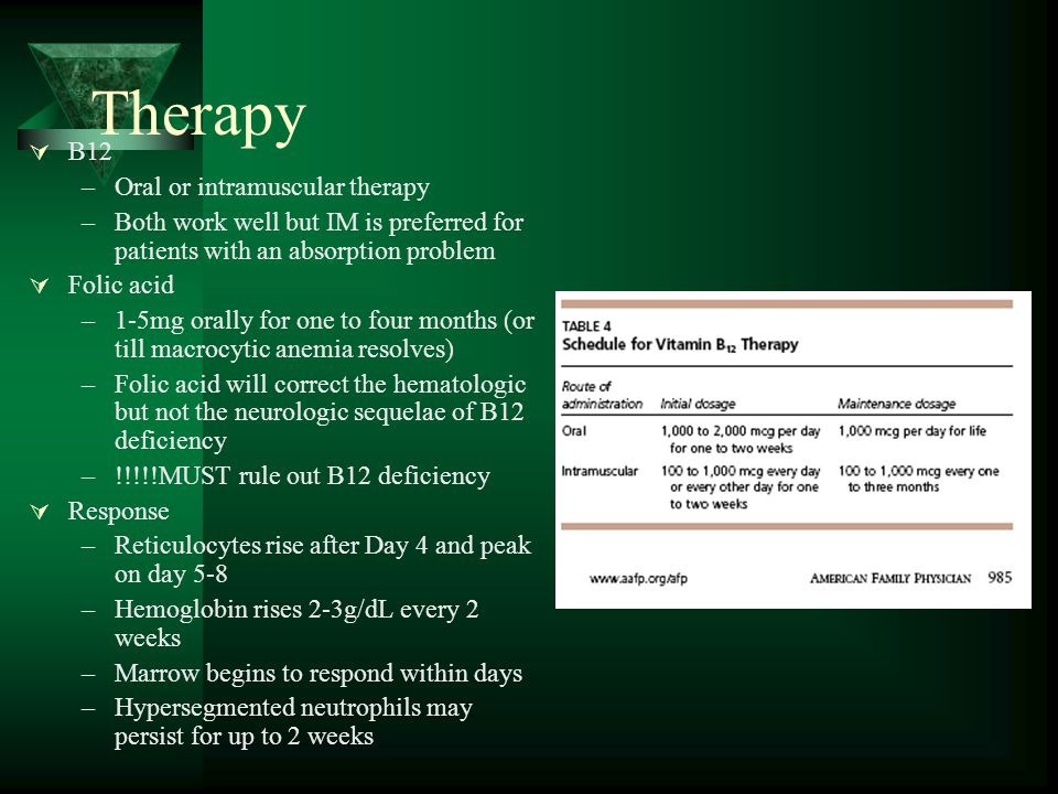 Therapy  B12 –Oral or intramuscular therapy –Both work well but IM is preferred for patients with an absorption problem  Folic acid –1-5mg orally fo