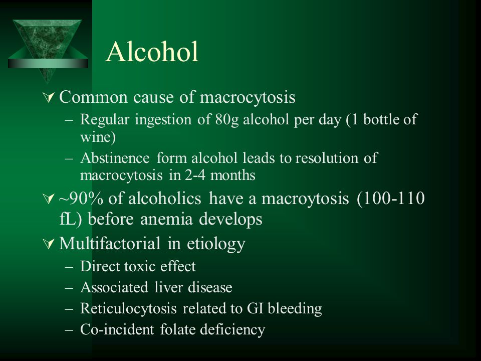 Alcohol  Common cause of macrocytosis –Regular ingestion of 80g alcohol per day (1 bottle of wine) –Abstinence form alcohol leads to resolution of ma
