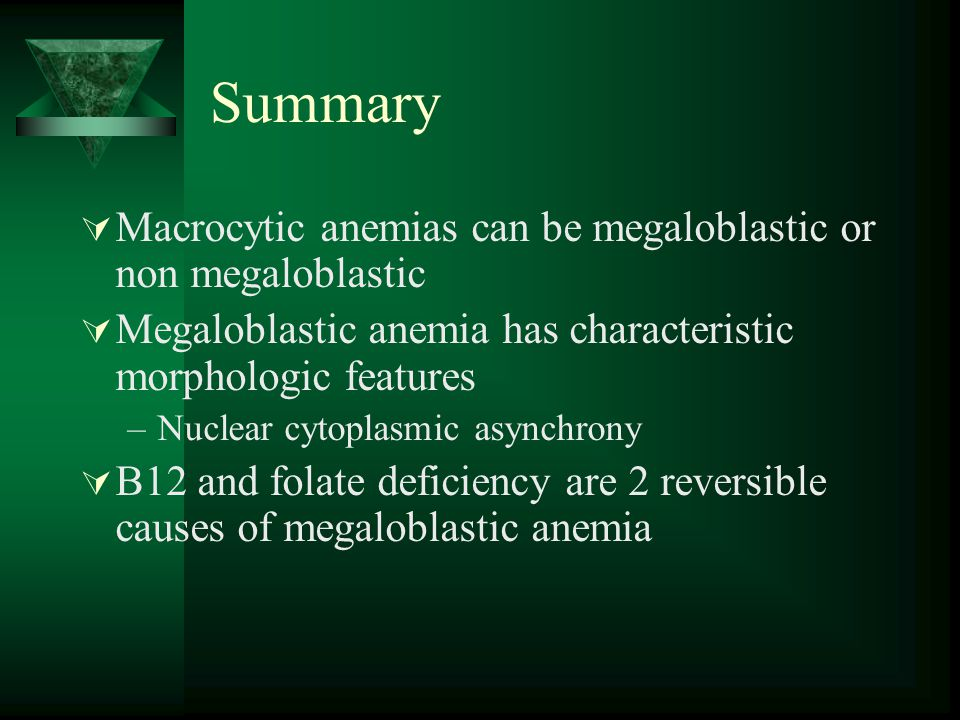 Summary  Macrocytic anemias can be megaloblastic or non megaloblastic  Megaloblastic anemia has characteristic morphologic features –Nuclear cytopla