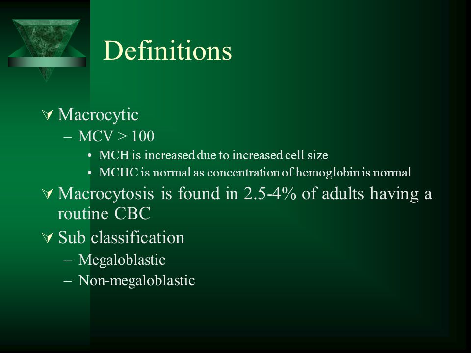 Definitions  Macrocytic –MCV > 100 MCH is increased due to increased cell size MCHC is normal as concentration of hemoglobin is normal  Macrocytosis