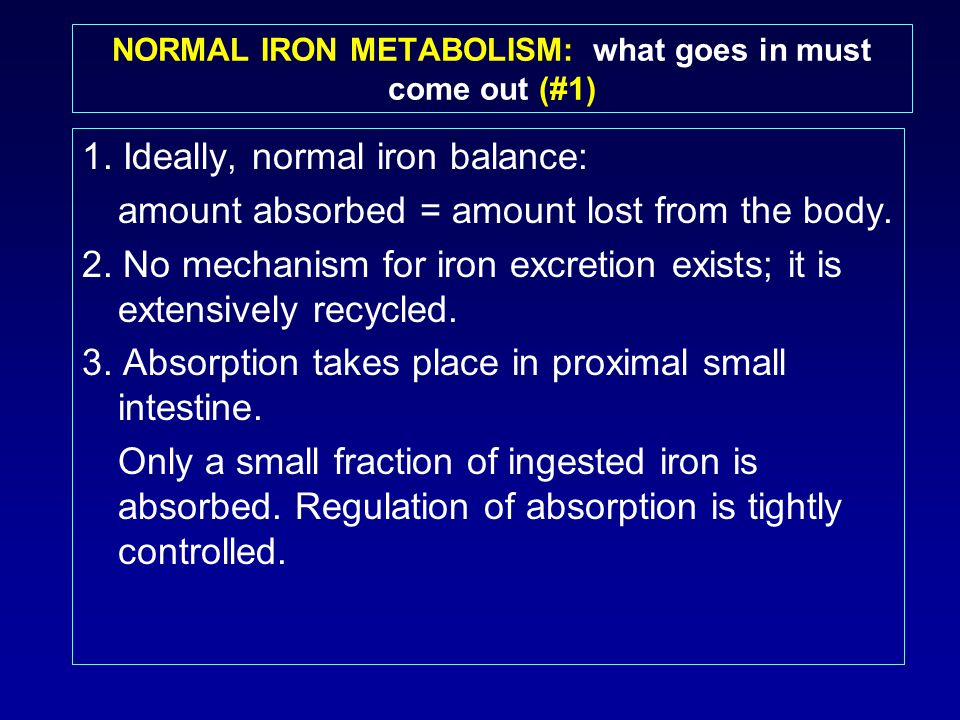 NORMAL IRON METABOLISM: what goes in must come out (#1) 1. Ideally, normal iron balance: amount absorbed = amount lost from the body. 2. No mechanism