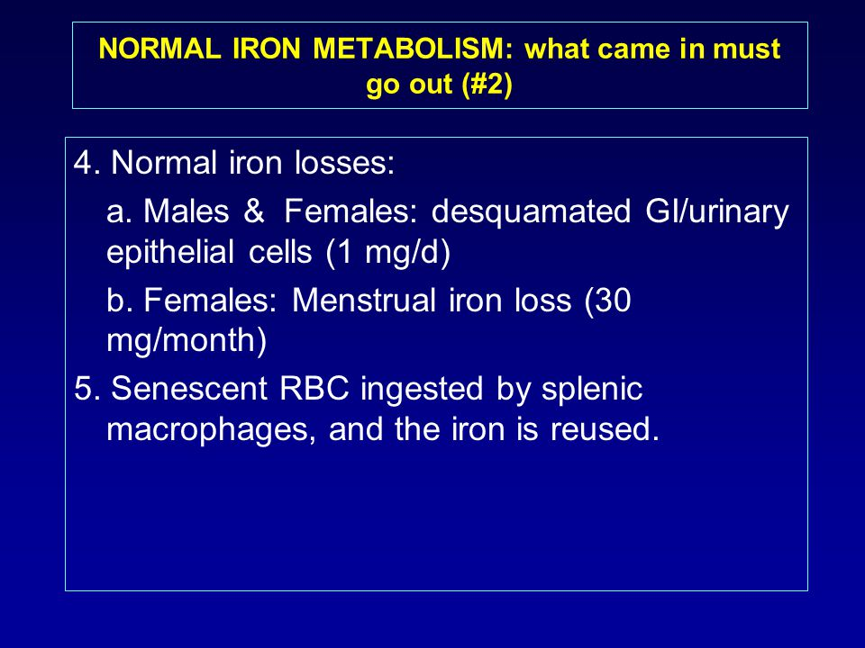 4. Normal iron losses: a. Males & Females: desquamated GI/urinary epithelial cells (1 mg/d) b. Females: Menstrual iron loss (30 mg/month) 5. Senescent