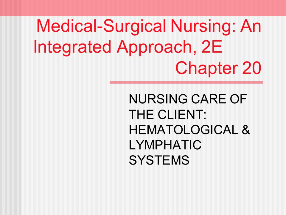 Medical-Surgical Nursing: An Integrated Approach, 2E Chapter 20 NURSING CARE OF THE CLIENT: HEMATOLOGICAL & LYMPHATIC SYSTEMS