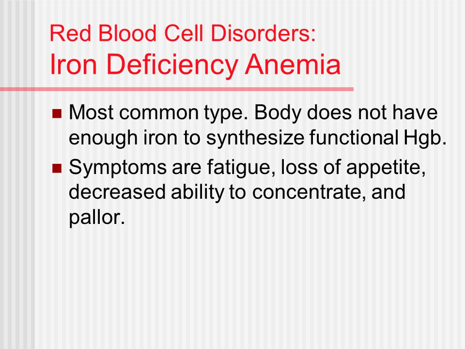 Red Blood Cell Disorders: Iron Deficiency Anemia Most common type. Body does not have enough iron to synthesize functional Hgb. Symptoms are fatigue,