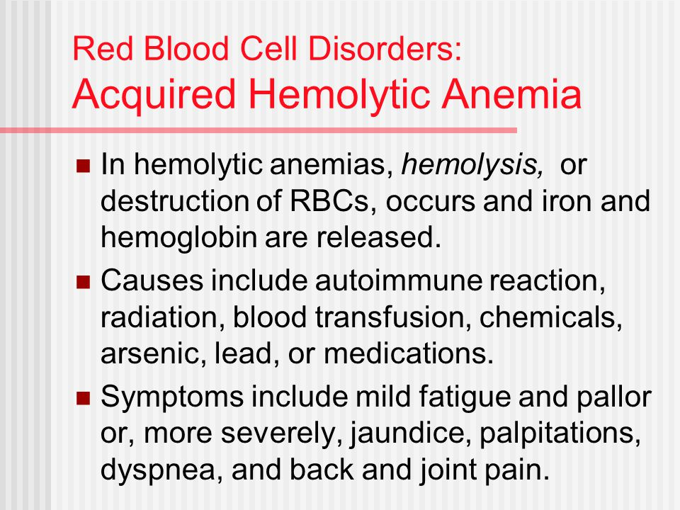 Red Blood Cell Disorders: Acquired Hemolytic Anemia In hemolytic anemias, hemolysis, or destruction of RBCs, occurs and iron and hemoglobin are releas