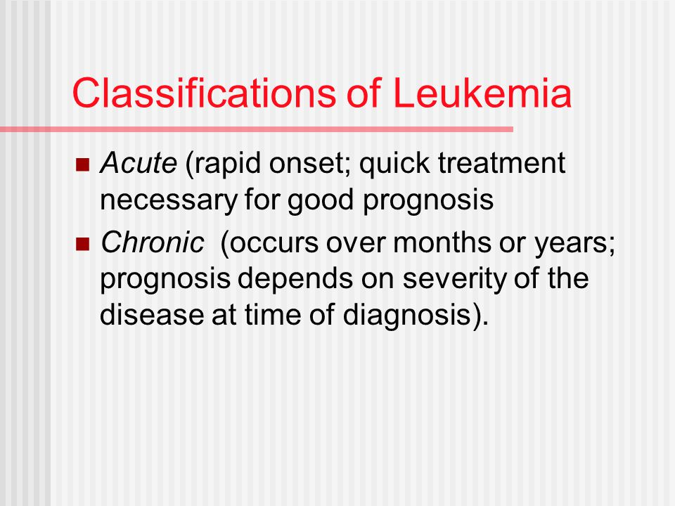 Classifications of Leukemia Acute (rapid onset; quick treatment necessary for good prognosis Chronic (occurs over months or years; prognosis depends o