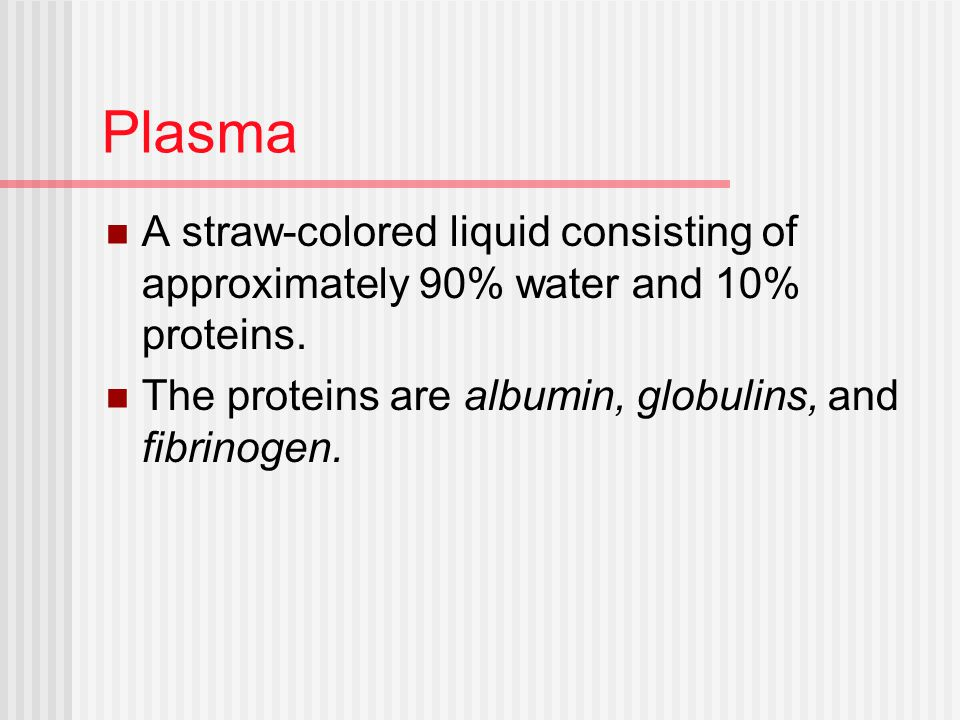 Plasma A straw-colored liquid consisting of approximately 90% water and 10% proteins. The proteins are albumin, globulins, and fibrinogen.