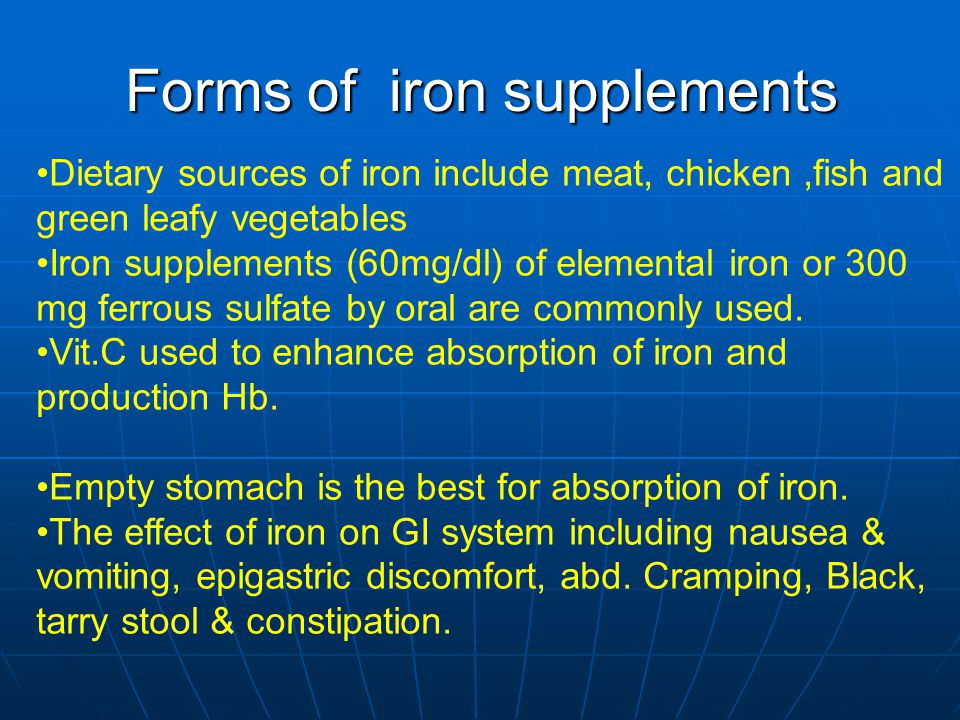 Forms of iron supplements Dietary sources of iron include meat, chicken,fish and green leafy vegetables Iron supplements (60mg/dl) of elemental iron or 300 mg ferrous sulfate by oral are commonly used.