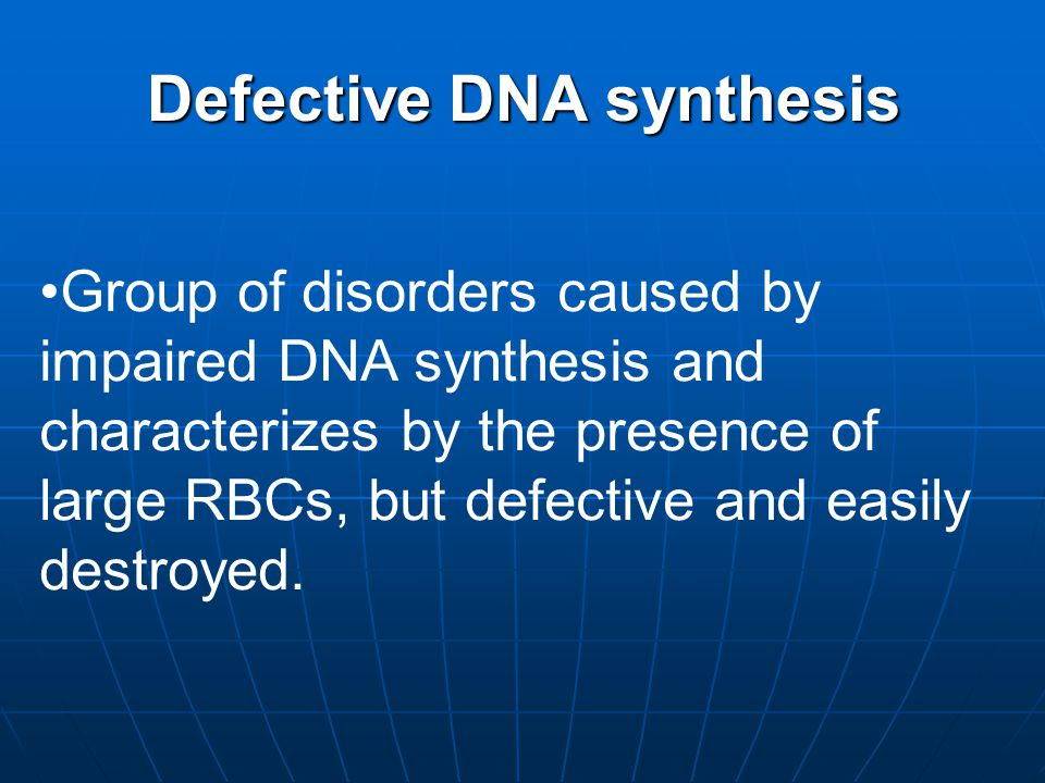 Defective DNA synthesis Group of disorders caused by impaired DNA synthesis and characterizes by the presence of large RBCs, but defective and easily destroyed.