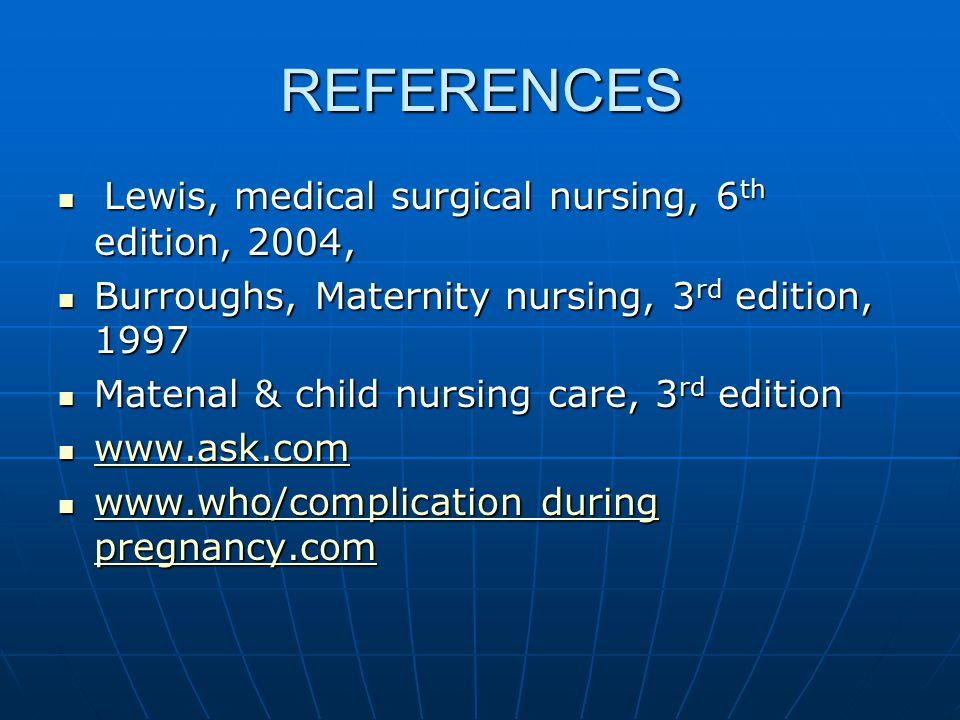 REFERENCES Lewis, medical surgical nursing, 6 th edition, 2004, Lewis, medical surgical nursing, 6 th edition, 2004, Burroughs, Maternity nursing, 3 rd edition, 1997 Burroughs, Maternity nursing, 3 rd edition, 1997 Matenal & child nursing care, 3 rd edition Matenal & child nursing care, 3 rd edition www.ask.com www.ask.com www.ask.com www.who/complication during pregnancy.com www.who/complication during pregnancy.com www.who/complication during pregnancy.com www.who/complication during pregnancy.com
