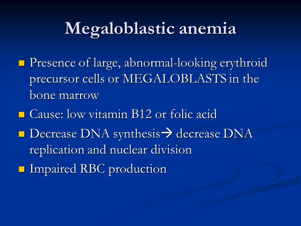Megaloblastic anemia Presence of large, abnormal-looking erythroid precursor cells or MEGALOBLASTS in the bone marrow Presence of large, abnormal-looking erythroid precursor cells or MEGALOBLASTS in the bone marrow Cause: low vitamin B12 or folic acid Cause: low vitamin B12 or folic acid Decrease DNA synthesis  decrease DNA replication and nuclear division Decrease DNA synthesis  decrease DNA replication and nuclear division Impaired RBC production Impaired RBC production