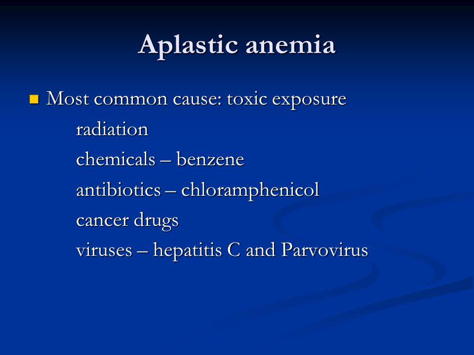 Aplastic anemia Most common cause: toxic exposure Most common cause: toxic exposureradiation chemicals – benzene antibiotics – chloramphenicol cancer drugs viruses – hepatitis C and Parvovirus