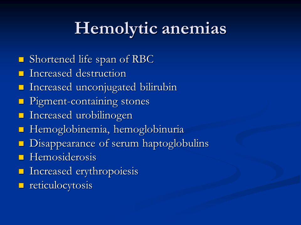Hemolytic anemias Shortened life span of RBC Shortened life span of RBC Increased destruction Increased destruction Increased unconjugated bilirubin Increased unconjugated bilirubin Pigment-containing stones Pigment-containing stones Increased urobilinogen Increased urobilinogen Hemoglobinemia, hemoglobinuria Hemoglobinemia, hemoglobinuria Disappearance of serum haptoglobulins Disappearance of serum haptoglobulins Hemosiderosis Hemosiderosis Increased erythropoiesis Increased erythropoiesis reticulocytosis reticulocytosis