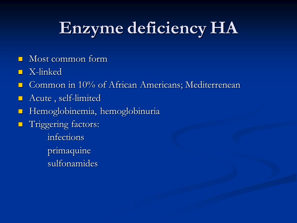 Enzyme deficiency HA Most common form Most common form X-linked X-linked Common in 10% of African Americans; Mediterrenean Common in 10% of African Americans; Mediterrenean Acute, self-limited Acute, self-limited Hemoglobinemia, hemoglobinuria Hemoglobinemia, hemoglobinuria Triggering factors: Triggering factors:infectionsprimaquinesulfonamides